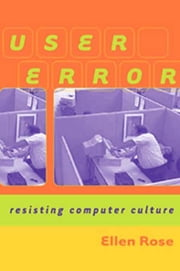 User Error - Resisting Computer Culture ebook by Ellen Rose
