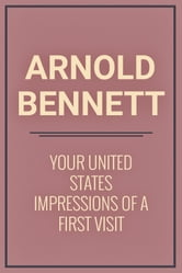 Your United States Impressions of a first visit ebook by Arnold Bennett
