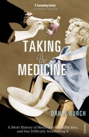 Taking the Medicine - A Short History of Medicine's Beautiful Idea, and our Difficulty Swallowing It ebook by Druin Burch
