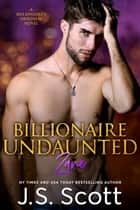 Billionaire Undaunted ~ Zane - A Billionaire's Obsession Novel ebook by J. S. Scott