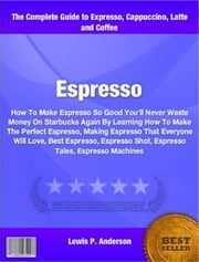 Espresso - How To Make Espresso So Good You'll Never Waste Money On Starbucks Again By Learning How To Make The Perfect Espresso, Making Espresso That Everyone Will Love, Best Espresso, Espresso Shot, Espresso Tales, Espresso Machines ebook by Lewis Anderson