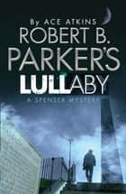 Robert B. Parker's Lullaby (A Spenser Mystery) ebook by Ace Atkins