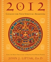 2012: Catalyst for Your Spiritual Awakening - Using the Mayan Tree of Life to Discover Your Higher Purpose ebook by John J. Liptak, Liptak