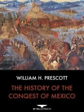 The History of the Conquest of Mexico ebook by William H. Prescott