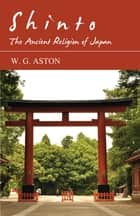 Shinto - The Ancient Religion of Japan eBook by W. G. Aston