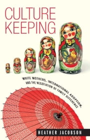 Culture Keeping: White Mothers, International Adoption, and the Negotiation of Family Difference ebook by Jacobson, Heather
