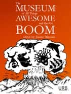 The Museum of All Things Awesome and That Go Boom ebook door Joanne Merriam,Khadija Anderson,Xochitl-Julisa Bermejo,Kristin Bock,Alicia Cole,Jim Comer,James Dorr,Aidan Doyle,Tom Doyle,Estíbaliz Espinosa,Kendra Fortmeyer,Miriam Bird Greenberg,Benjamin Grossberg,Julie Bloss Kelsey,Nick Kocz,David Kopaska-Merkel,Ken Liu,Kelly Luce,Tim Major,Katie Manning,Laurent McAllister,Martha McCollough,Marc McKee,Sequoia Nagamatsu,Jerry Oltion,Richard King Perkins II,Ursula Pflug,Leonard Richardson,Erica L. Satifka,G. A. Semones,Matthew Sanborn Smith,Christina Sng,J. J. Steinfeld,Bonnie Jo Stufflebeam,Lucy Sussex,Sonya Taaffe,Mary Turzillo,Deborah Walker,Nick Wood,K. Ceres Wright,Ali Znaidi