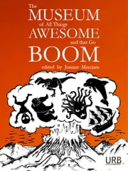 The Museum of All Things Awesome and That Go Boom ebook by Joanne Merriam,Khadija Anderson,Xochitl-Julisa Bermejo,Kristin Bock,Alicia Cole,Jim Comer,James Dorr,Aidan Doyle,Tom Doyle,Estíbaliz Espinosa,Kendra Fortmeyer,Miriam Bird Greenberg,Benjamin Grossberg,Julie Bloss Kelsey,Nick Kocz,David Kopaska-Merkel,Ken Liu,Kelly Luce,Tim Major,Katie Manning,Laurent McAllister,Martha McCollough,Marc McKee,Sequoia Nagamatsu,Jerry Oltion,Richard King Perkins II,Ursula Pflug,Leonard Richardson,Erica L. Satifka,G. A. Semones,Matthew Sanborn Smith,Christina Sng,J. J. Steinfeld,Bonnie Jo Stufflebeam,Lucy Sussex,Sonya Taaffe,Mary Turzillo,Deborah Walker,Nick Wood,K. Ceres Wright,Ali Znaidi