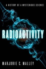 Radioactivity : A History of a Mysterious Science ebook by Marjorie C. Malley