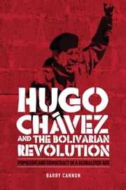 Hugo Chavez and the Bolivarian Revolution: Populism and democracy in a globalised age ebook by Barry Cannon