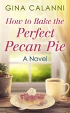 How To Bake The Perfect Pecan Pie (Home for the Holidays, Book 1) ebook by Gina Calanni