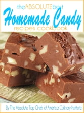 The Absolute Best Homemade Candy Recipes Cookbook ebook by The Absolute Top Chefs of America Culinary Institute