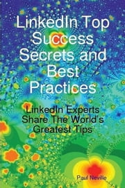 LinkedIn Top Success Secrets and Best Practices: LinkedIn Experts Share The World's Greatest Tips ebook by Paul Neville