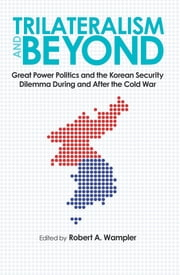 Trilateralism and Beyond - Great Power Politics and the Korean Security Dilemma During and After the Cold War ebook by Robert A. Wampler