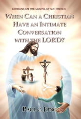 SERMONS ON THE GOSPEL OF MATTHEW (I) - WHEN CAN A CHRISTIAN HAVE AN INTIMATE CONVERSATION WITH THE LORD? ebook by Paul C. Jong