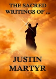 The Sacred Writings of Justin Martyr - Extended Annotated Edition ebook by Justin Martyr,Philipp Schaff