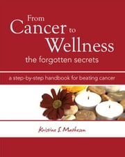 From Cancer to Wellness - The Forgotten Secrets ebook by Kristine S. Matheson