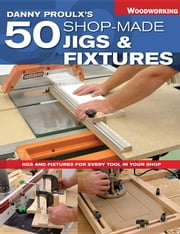 Danny Proulx's 50 Shop-Made Jigs & Fixtures: Jigs & Fixtures for Every Tool in Your Shop ebook by Proulx, Danny