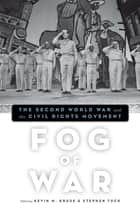 Fog of War - The Second World War and the Civil Rights Movement ebook by Kevin M. Kruse, Stephen Tuck