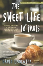 The Sweet Life in Paris - Delicious Adventures in the World's Most Glorious - and Perplexing - City ebook by David Lebovitz