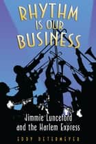 Rhythm is Our Business: Jimmie Lunceford and the Harlem Express ebook by Eddy Determeyer
