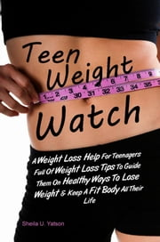 Teen Weight Watch - A Weight Loss Help For Teenagers Full Of Weight Loss Tips To Guide Them On Healthy Ways To Lose Weight & Keep A Fit Body All Their Life ebook by Sheila U. Yatson