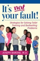 It's Not Your Fault! - Strategies for Solving Toilet Training and Bedwetting Problems ebook by Joseph Barone