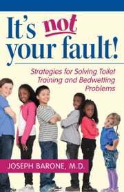 It's Not Your Fault! - Strategies for Solving Toilet Training and Bedwetting Problems ebook by Dr. Joseph Barone, M.D.