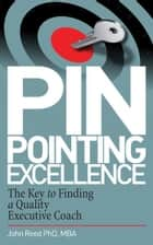 Pinpointing Excellence: The Key to Finding a Quality Executive Coach: The Key to Finding a Quality Executive Coach ebook by John Reed