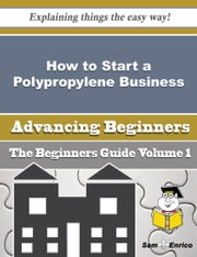 How to Start a Polypropylene Business (Beginners Guide) ebook by Stormy East,Sam Enrico