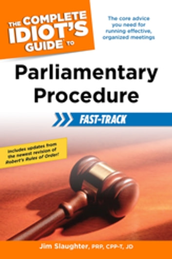 The Complete Idiot's Guide to Parliamentary Procedure Fast-Track - The Core Advice You Need for Running Effective, Organized Meetings ebook by Jim Slaughter