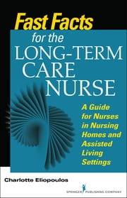 Fast Facts for the Long-Term Care Nurse - What Nursing Home and Assisted Living Nurses Need to Know in a Nutshell ebook by Charlotte Eliopoulos, MPH, PhD, RN