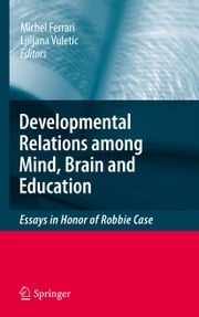 Developmental Relations among Mind, Brain and Education - Essays in Honor of Robbie Case ebook by Michel Ferrari,Ljiljana Vuletic