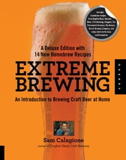 Extreme Brewing, A Deluxe Edition with 14 New Homebrew Recipes - An Introduction to Brewing Craft Beer at Home ebook by Sam Calagione