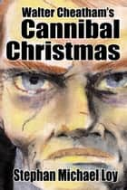Walter Cheatham's Cannibal Christmas ebook by Stephan Michael Loy