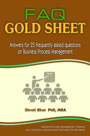 FAQ Gold Sheet- Answers for 25 Frequently Asked Questions on Business Process Management - Business Process Management and Continuous Improvement Executive Guide series, #2 ebook by Shruti Bhat