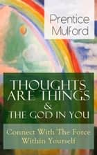 Thoughts Are Things & The God In You - Connect With The Force Within Yourself - How to Find With Your Inner Power - From one of the New Thought pioneers, author of Your Forces and How to Use Them, Gift of Spirit & The Gift of Understanding ebook by Prentice Mulford
