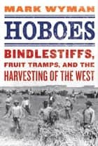 Hoboes - Bindlestiffs, Fruit Tramps, and the Harvesting of the West ebook by Mark Wyman