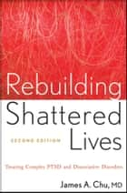 Rebuilding Shattered Lives - Treating Complex PTSD and Dissociative Disorders ebook by James A. Chu