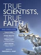True Scientists, True Faith - Some of the world's leading scientists reveal the harmony between their science and their faith ebook by R J Berry