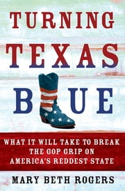 Turning Texas Blue - What It Will Take to Break the GOP Grip on America's Reddest State ebook by Mary Beth Rogers