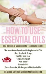 How to Use Essential Oils Best Methods of Application for Therapeutic Results The Must Know Benefits of Using Essential Oils Over Synthetic Drugs, Healthy Skin, Care Cold & Flu, Pain, Stress & More... - Healing with Essential Oil ebook by KG STILES