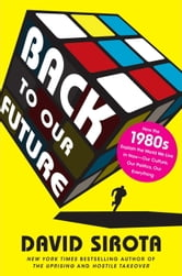 Back to Our Future - How the 1980s Explains the World We Live in Now--Our Culture, Our Politics, Our Everything ebook by David Sirota