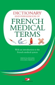 Dictionary and Phrasebook of French Medical Terms - With An Introduction to the French Medical System ebook by Richard Whiting