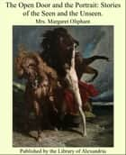 The Open Door and the Portrait: Stories of the Seen and the Unseen. ebook by Margaret Oliphant Wilson Oliphant
