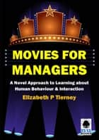 Movies for Managers: A Novel Approach to Learning about Human Behaviour & Interaction ebook by Elizabeth P Tierney