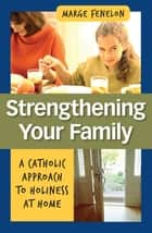 Strengthening Your Family - A Catholic Approach to Holiness at Home ebook by Marge Fenelon