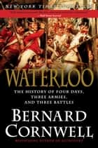 Waterloo - The History of Four Days, Three Armies, and Three Battles ebook by Bernard Cornwell