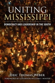 Uniting Mississippi: Democracy and Leadership in the South ebook by Weber, Eric Thomas