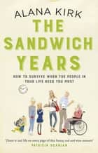 The Sandwich Years - How to survive when the people in your life need you most ebook by Alana Kirk